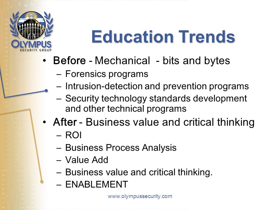 www.olympussecurity.com Education Trends Before - Mechanical - bits and bytes –Forensics programs –Intrusion-detection and prevention programs –Security technology standards development and other technical programs After - Business value and critical thinking –ROI –Business Process Analysis –Value Add –Business value and critical thinking.
