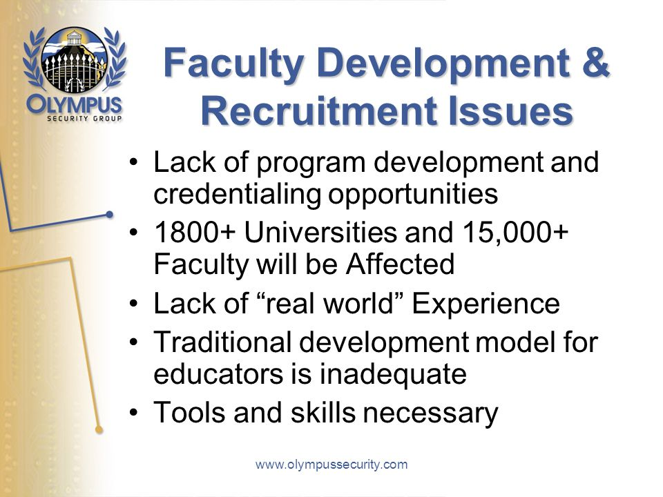 www.olympussecurity.com Faculty Development & Recruitment Issues Lack of program development and credentialing opportunities 1800+ Universities and 15,000+ Faculty will be Affected Lack of real world Experience Traditional development model for educators is inadequate Tools and skills necessary
