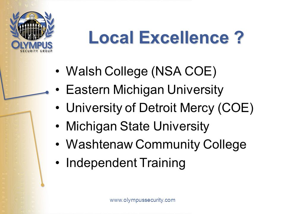 www.olympussecurity.com Local Excellence ? Walsh College (NSA COE) Eastern Michigan University University of Detroit Mercy (COE) Michigan State Univer