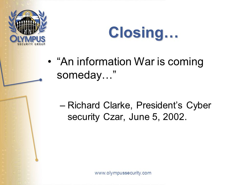 www.olympussecurity.com Closing… An information War is coming someday… –Richard Clarke, President's Cyber security Czar, June 5, 2002.