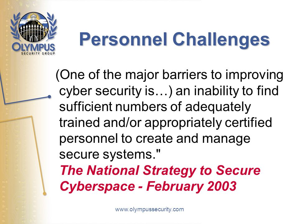 www.olympussecurity.com Personnel Challenges (One of the major barriers to improving cyber security is…) an inability to find sufficient numbers of adequately trained and/or appropriately certified personnel to create and manage secure systems. The National Strategy to Secure Cyberspace - February 2003