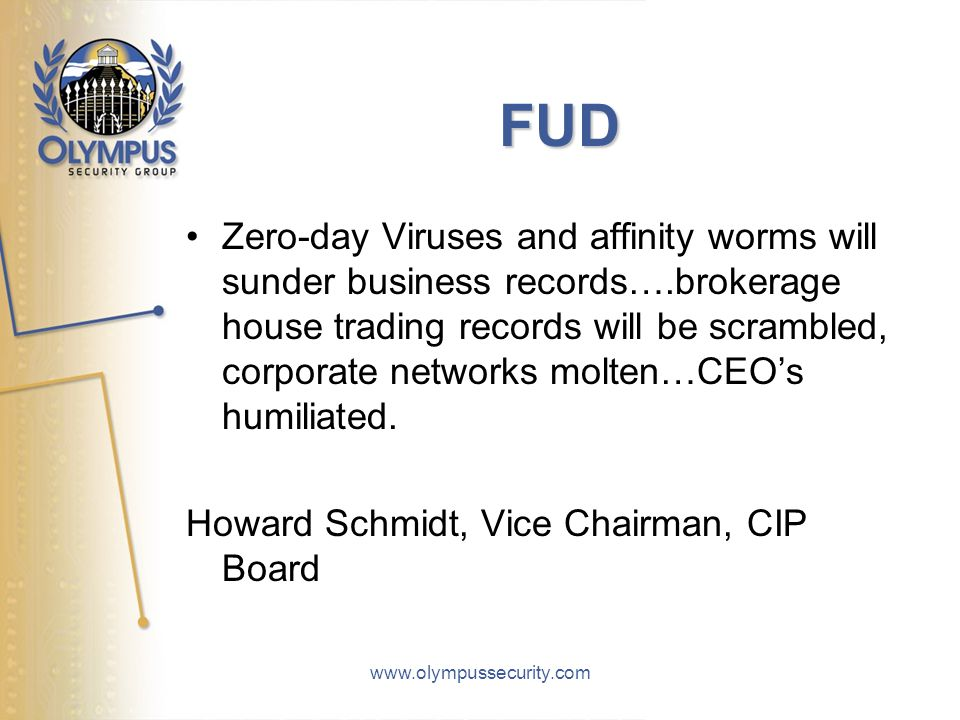 www.olympussecurity.com FUD Zero-day Viruses and affinity worms will sunder business records….brokerage house trading records will be scrambled, corporate networks molten…CEO's humiliated.
