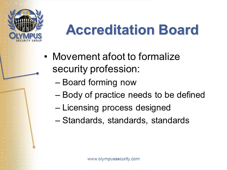 www.olympussecurity.com Accreditation Board Movement afoot to formalize security profession: –Board forming now –Body of practice needs to be defined