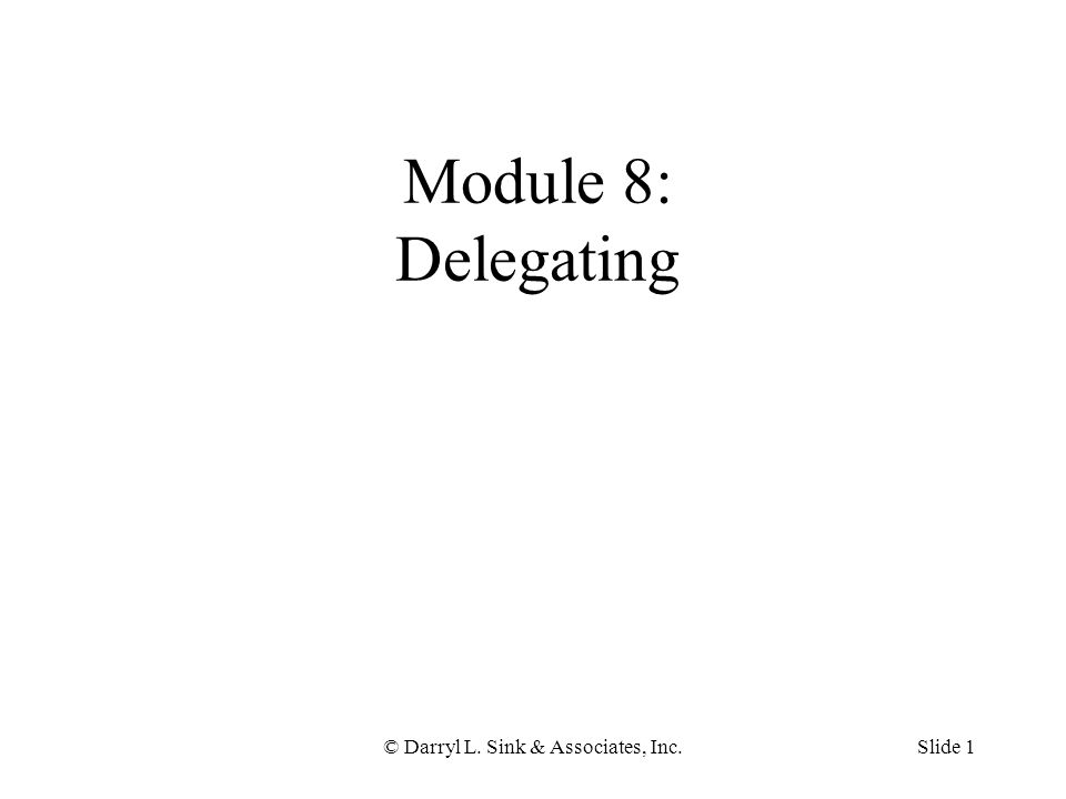 © Darryl L. Sink & Associates, Inc.Slide 1 Module 8: Delegating