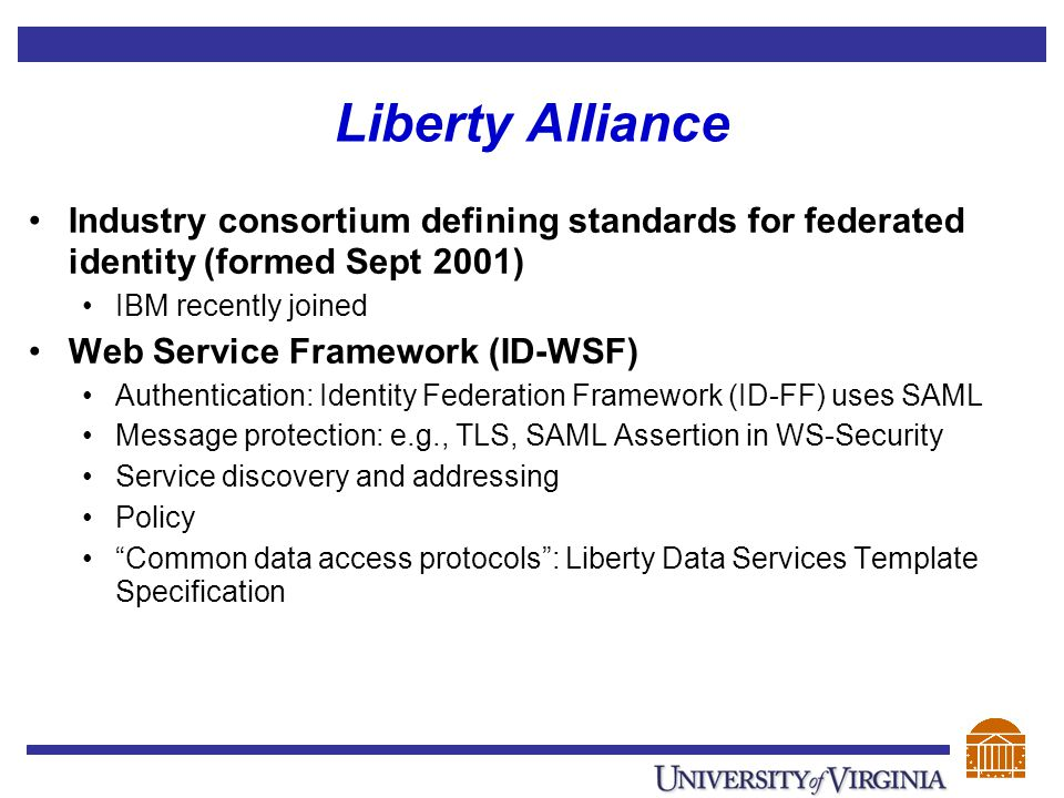Liberty Alliance Industry consortium defining standards for federated identity (formed Sept 2001) IBM recently joined Web Service Framework (ID-WSF) A