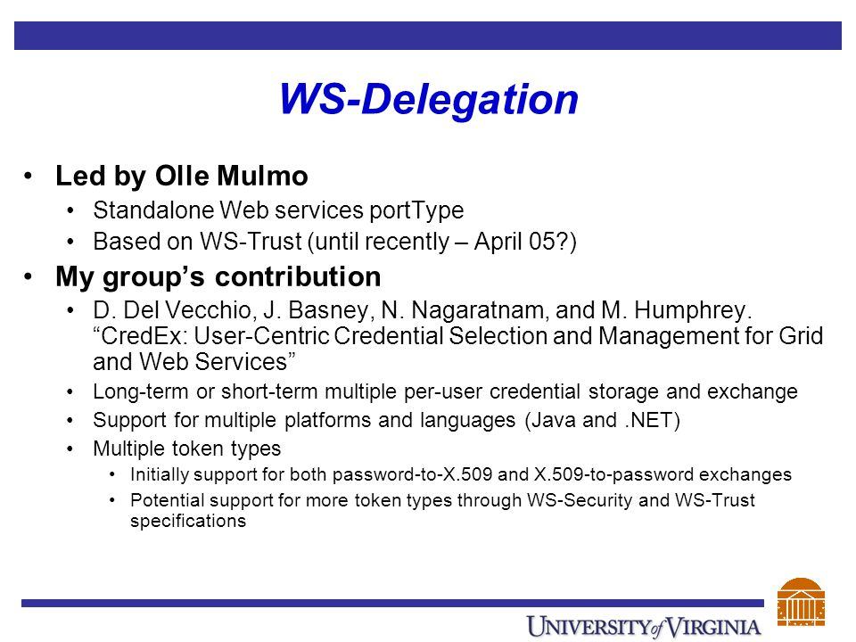 WS-Delegation Led by Olle Mulmo Standalone Web services portType Based on WS-Trust (until recently – April 05?) My group's contribution D. Del Vecchio