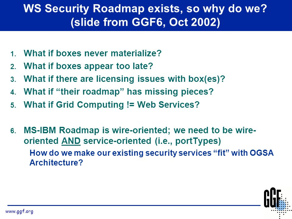 www.ggf.org WS Security Roadmap exists, so why do we? (slide from GGF6, Oct 2002) 1. What if boxes never materialize? 2. What if boxes appear too late