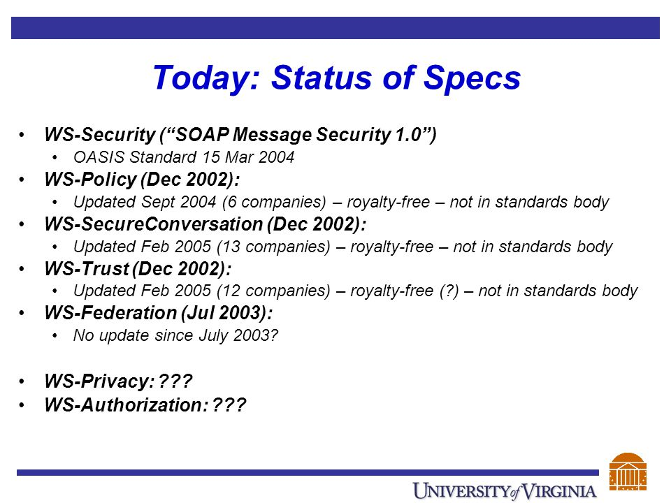 Today: Status of Specs WS-Security ( SOAP Message Security 1.0 ) OASIS Standard 15 Mar 2004 WS-Policy (Dec 2002): Updated Sept 2004 (6 companies) – royalty-free – not in standards body WS-SecureConversation (Dec 2002): Updated Feb 2005 (13 companies) – royalty-free – not in standards body WS-Trust (Dec 2002): Updated Feb 2005 (12 companies) – royalty-free (?) – not in standards body WS-Federation (Jul 2003): No update since July 2003.