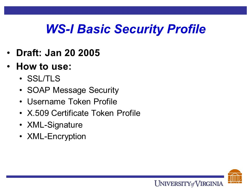 WS-I Basic Security Profile Draft: Jan 20 2005 How to use: SSL/TLS SOAP Message Security Username Token Profile X.509 Certificate Token Profile XML-Si