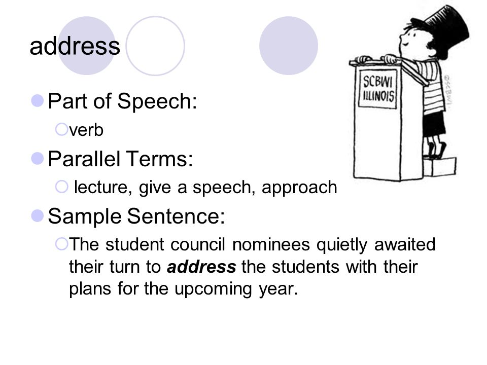 address Part of Speech:  verb Parallel Terms:  lecture, give a speech, approach Sample Sentence:  The student council nominees quietly awaited their turn to address the students with their plans for the upcoming year.