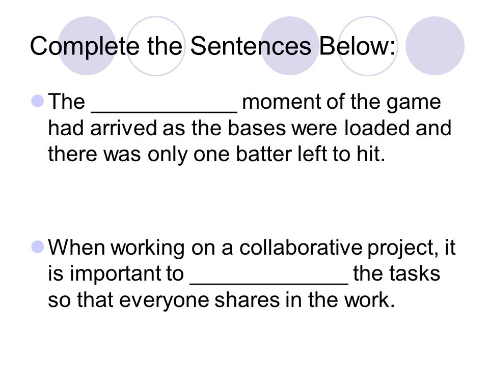 Complete the Sentences Below: The ____________ moment of the game had arrived as the bases were loaded and there was only one batter left to hit.