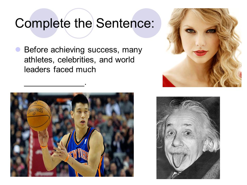 Complete the Sentence: Before achieving success, many athletes, celebrities, and world leaders faced much _____________.