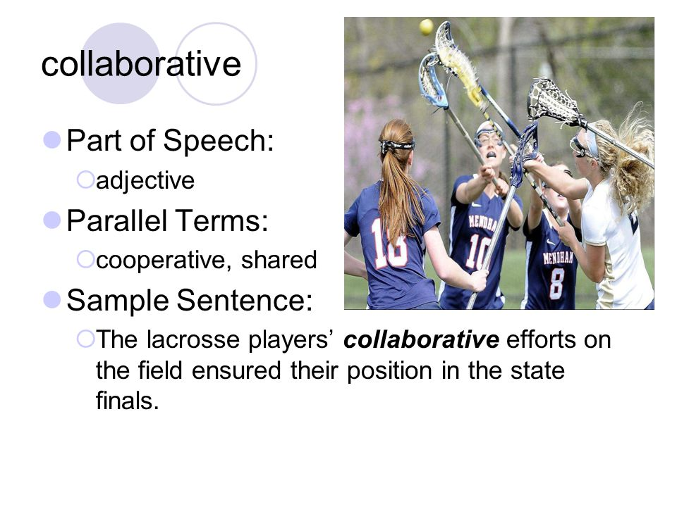 collaborative Part of Speech:  adjective Parallel Terms:  cooperative, shared Sample Sentence:  The lacrosse players' collaborative efforts on the field ensured their position in the state finals.