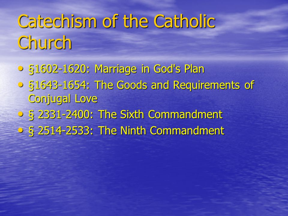 Catechism of the Catholic Church §1602-1620: Marriage in God s Plan §1602-1620: Marriage in God s Plan §1643-1654: The Goods and Requirements of Conjugal Love §1643-1654: The Goods and Requirements of Conjugal Love § 2331-2400: The Sixth Commandment § 2331-2400: The Sixth Commandment § 2514-2533: The Ninth Commandment § 2514-2533: The Ninth Commandment