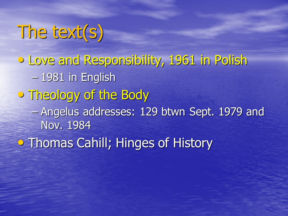 The text(s) Love and Responsibility, 1961 in Polish Love and Responsibility, 1961 in Polish –1981 in English Theology of the Body Theology of the Body –Angelus addresses: 129 btwn Sept.