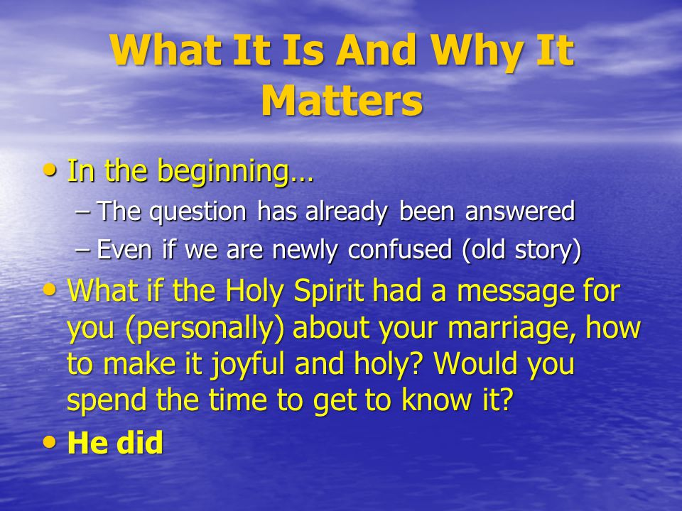 What It Is And Why It Matters In the beginning… In the beginning… –The question has already been answered –Even if we are newly confused (old story) What if the Holy Spirit had a message for you (personally) about your marriage, how to make it joyful and holy.