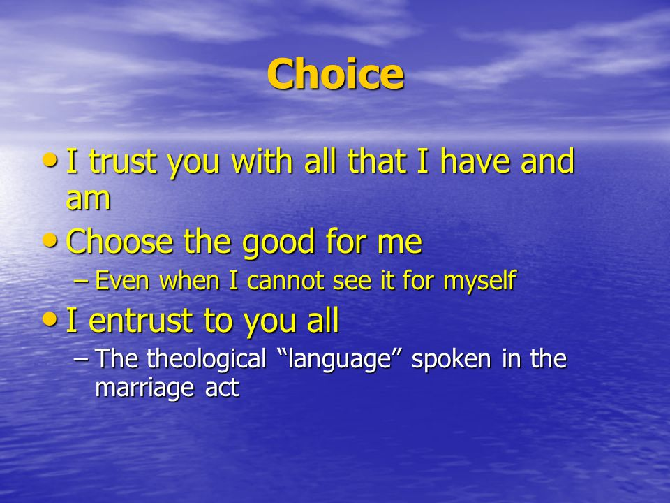 Choice I trust you with all that I have and am I trust you with all that I have and am Choose the good for me Choose the good for me –Even when I cannot see it for myself I entrust to you all I entrust to you all –The theological language spoken in the marriage act