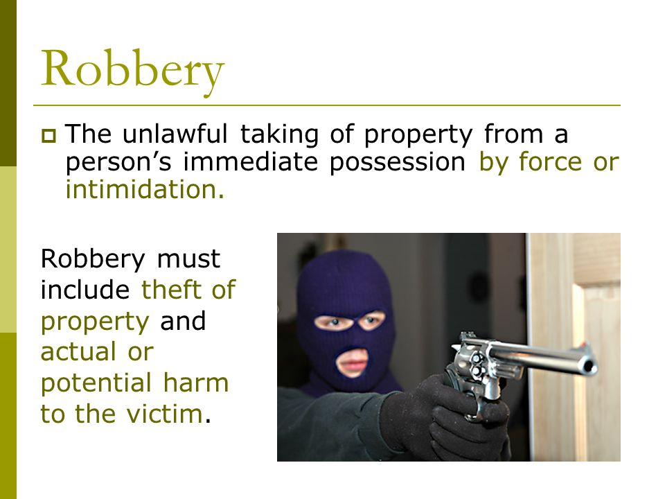 Robbery  The unlawful taking of property from a person's immediate possession by force or intimidation.