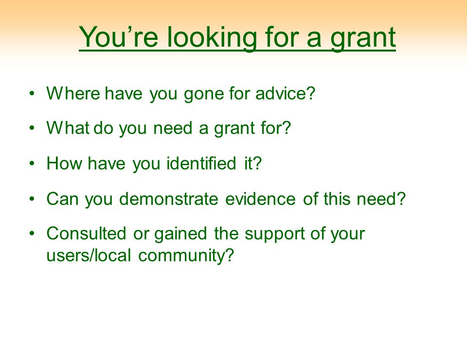 You're looking for a grant Where have you gone for advice? What do you need a grant for? How have you identified it? Can you demonstrate evidence of t