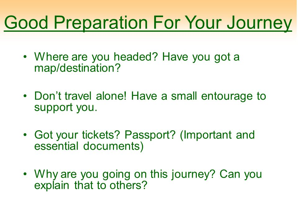 Good Preparation For Your Journey Where are you headed? Have you got a map/destination? Don't travel alone! Have a small entourage to support you. Got