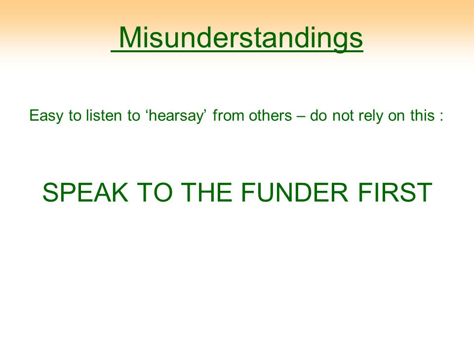 Misunderstandings Easy to listen to 'hearsay' from others – do not rely on this : SPEAK TO THE FUNDER FIRST
