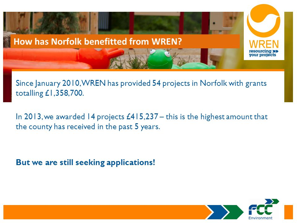 Since January 2010, WREN has provided 54 projects in Norfolk with grants totalling £1,358,700. In 2013, we awarded 14 projects £415,237 – this is the