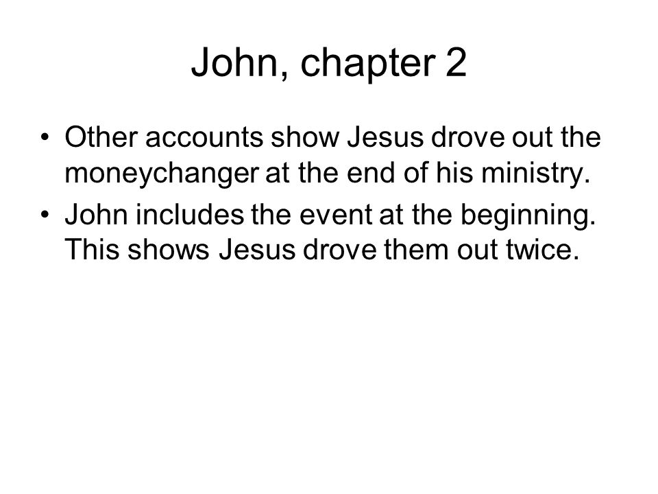 John, chapter 2 Other accounts show Jesus drove out the moneychanger at the end of his ministry.
