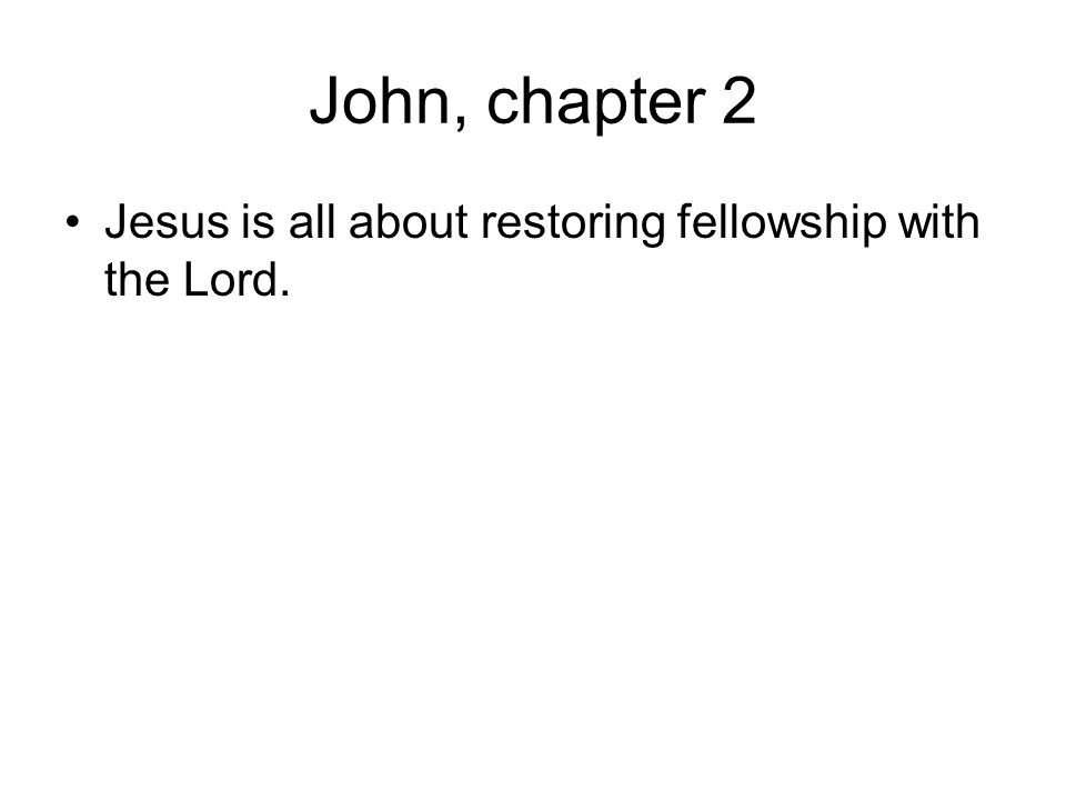 John, chapter 2 Jesus is all about restoring fellowship with the Lord.