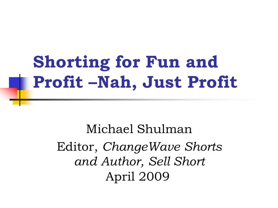Shorting for Fun and Profit –Nah, Just Profit Michael Shulman Editor, ChangeWave Shorts and Author, Sell Short April 2009