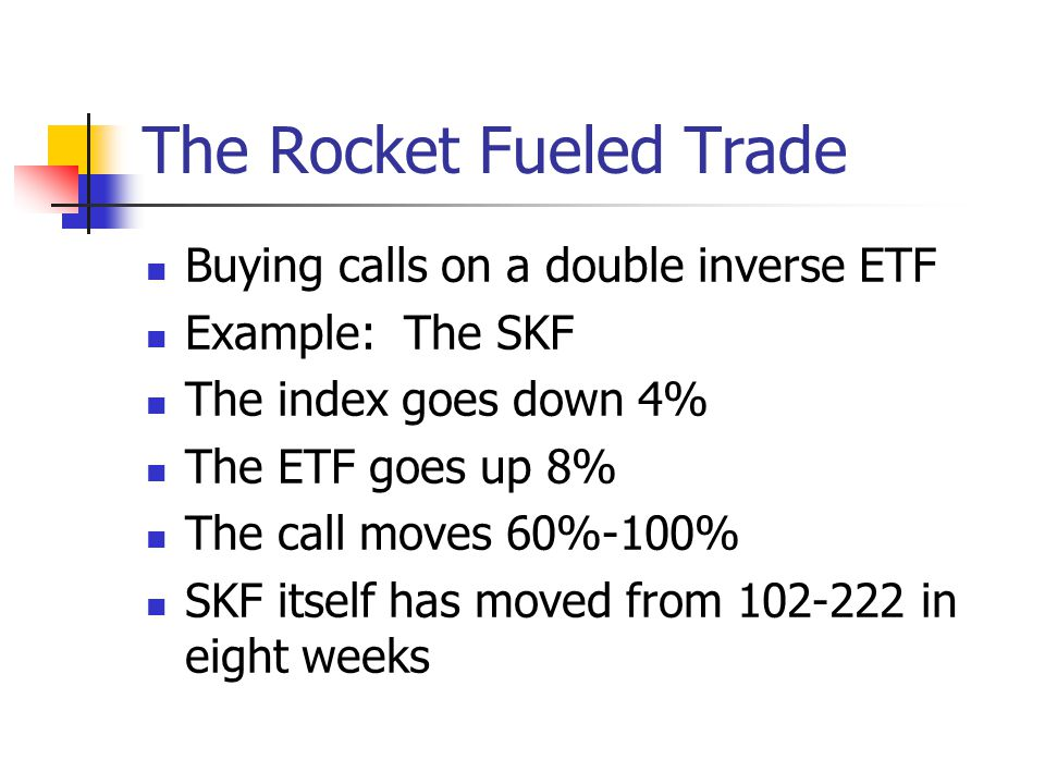 The Rocket Fueled Trade Buying calls on a double inverse ETF Example: The SKF The index goes down 4% The ETF goes up 8% The call moves 60%-100% SKF itself has moved from 102-222 in eight weeks