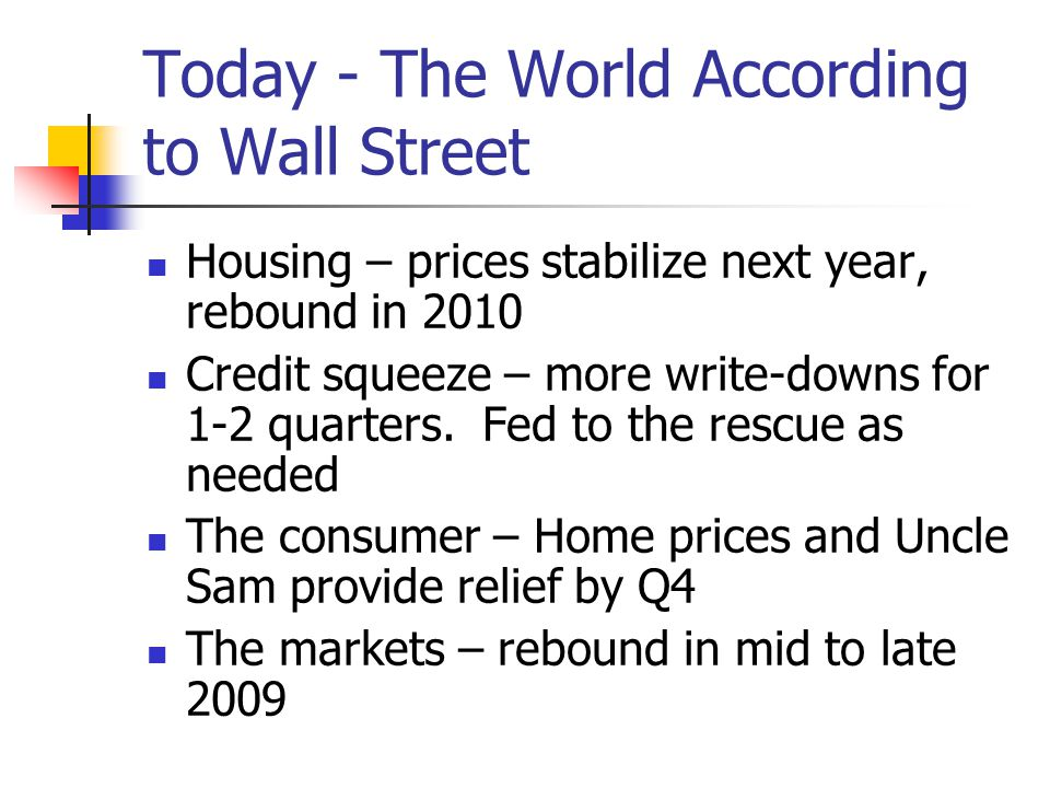 Today - The World According to Wall Street Housing – prices stabilize next year, rebound in 2010 Credit squeeze – more write-downs for 1-2 quarters.