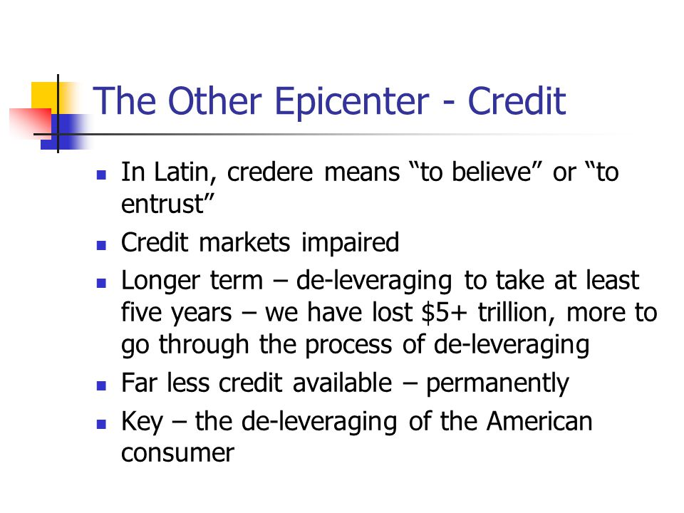 The Other Epicenter - Credit In Latin, credere means to believe or to entrust Credit markets impaired Longer term – de-leveraging to take at least five years – we have lost $5+ trillion, more to go through the process of de-leveraging Far less credit available – permanently Key – the de-leveraging of the American consumer