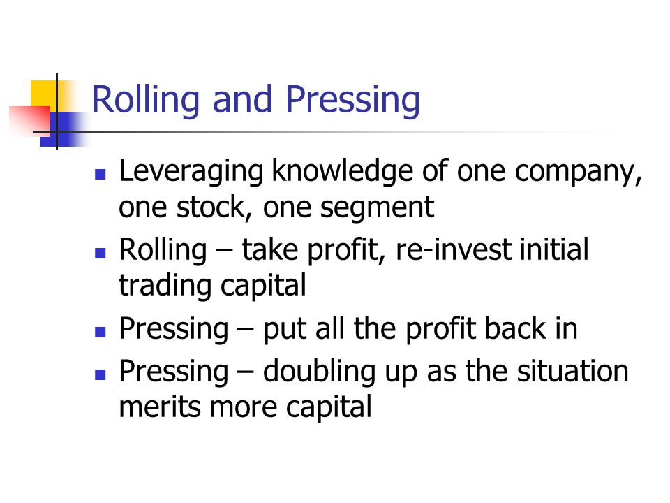 Rolling and Pressing Leveraging knowledge of one company, one stock, one segment Rolling – take profit, re-invest initial trading capital Pressing – put all the profit back in Pressing – doubling up as the situation merits more capital