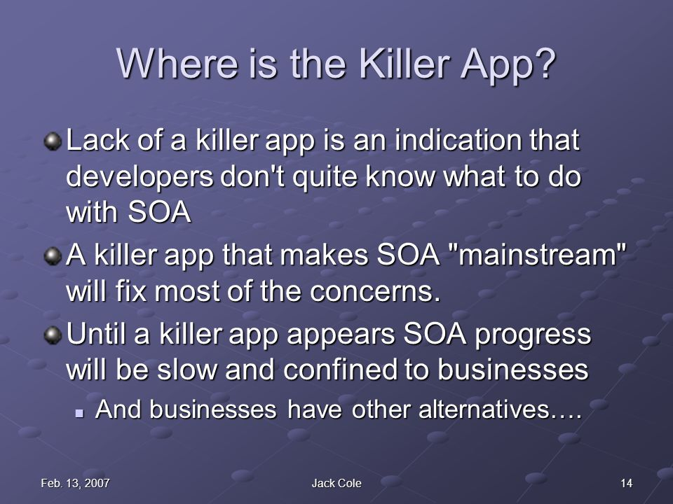 14Feb. 13, 2007Jack Cole Where is the Killer App? Lack of a killer app is an indication that developers don't quite know what to do with SOA A killer