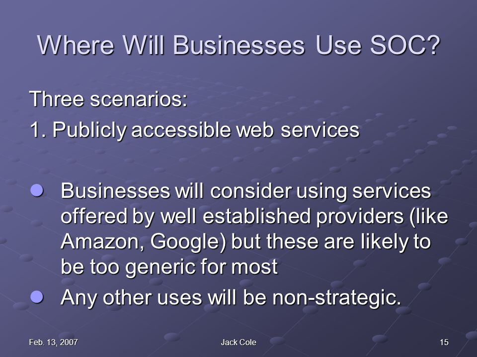15Feb. 13, 2007Jack Cole Where Will Businesses Use SOC.