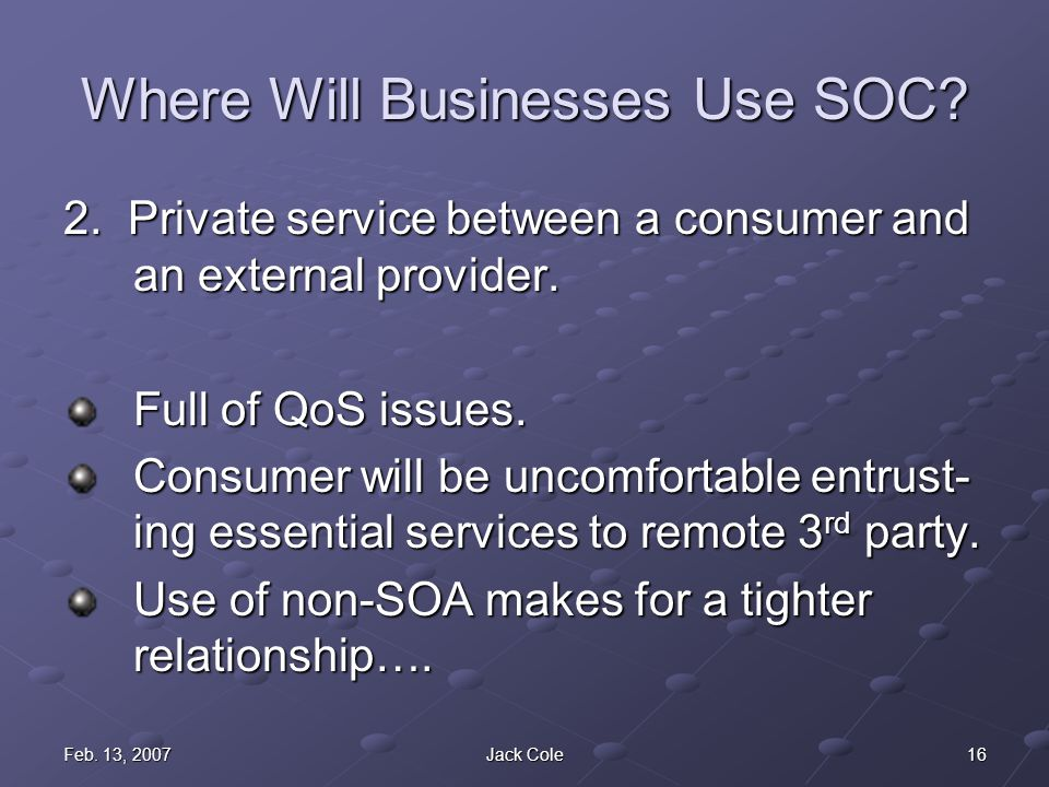 16Feb. 13, 2007Jack Cole Where Will Businesses Use SOC? 2. Private service between a consumer and an external provider. Full of QoS issues. Consumer w