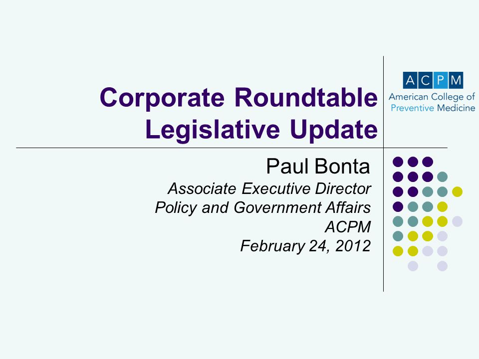 Corporate Roundtable Legislative Update Paul Bonta Associate Executive Director Policy and Government Affairs ACPM February 24, 2012