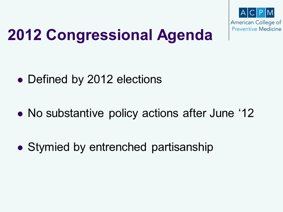 2012 Congressional Agenda Defined by 2012 elections No substantive policy actions after June '12 Stymied by entrenched partisanship