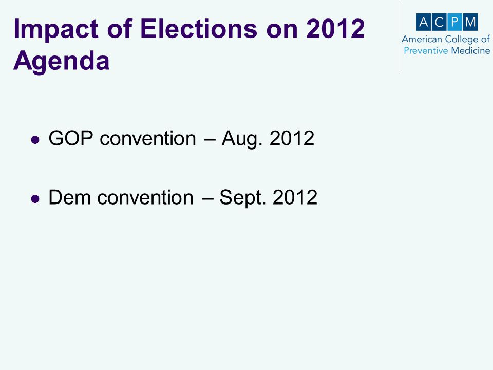 Impact of Elections on 2012 Agenda GOP convention – Aug. 2012 Dem convention – Sept. 2012