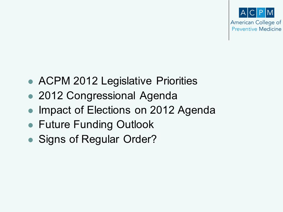 ACPM 2012 Legislative Priorities 2012 Congressional Agenda Impact of Elections on 2012 Agenda Future Funding Outlook Signs of Regular Order?
