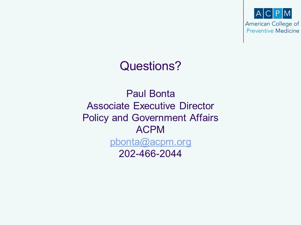Questions? Paul Bonta Associate Executive Director Policy and Government Affairs ACPM pbonta@acpm.org 202-466-2044