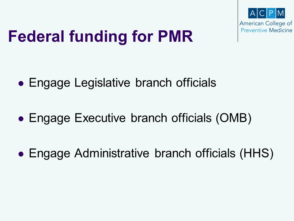 Federal funding for PMR Engage Legislative branch officials Engage Executive branch officials (OMB) Engage Administrative branch officials (HHS)