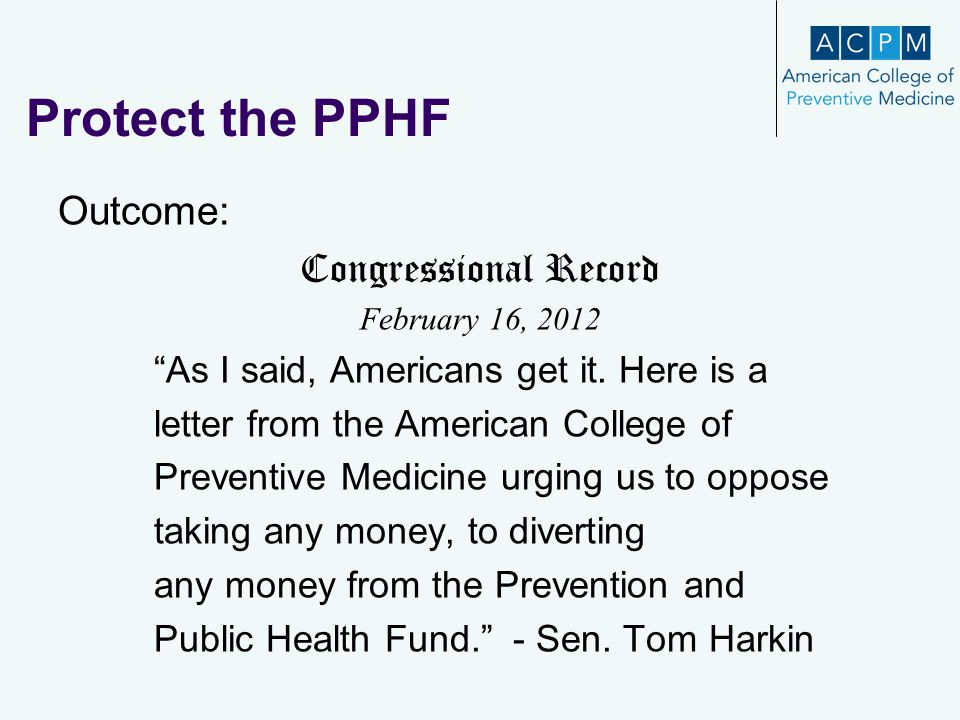 "Protect the PPHF Outcome: Congressional Record February 16, 2012 ""As I said, Americans get it. Here is a letter from the American College of Preventiv"