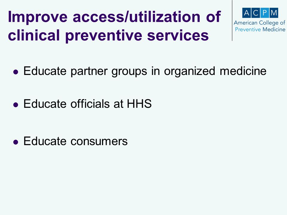 Improve access/utilization of clinical preventive services Educate partner groups in organized medicine Educate officials at HHS Educate consumers