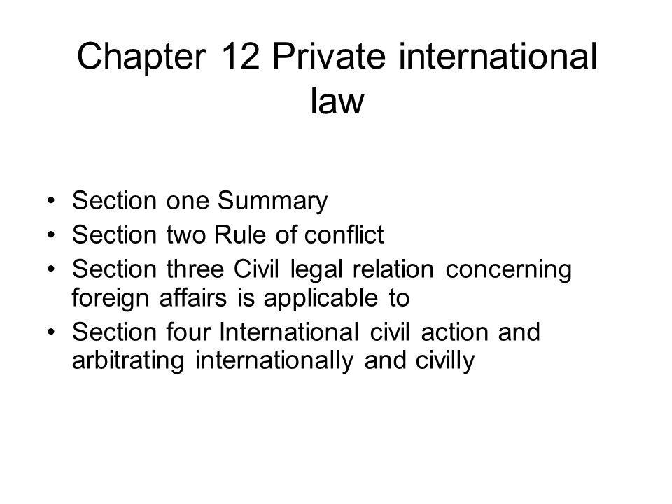 Chapter 12 Private international law Section one Summary Section two Rule of conflict Section three Civil legal relation concerning foreign affairs is applicable to Section four International civil action and arbitrating internationally and civilly