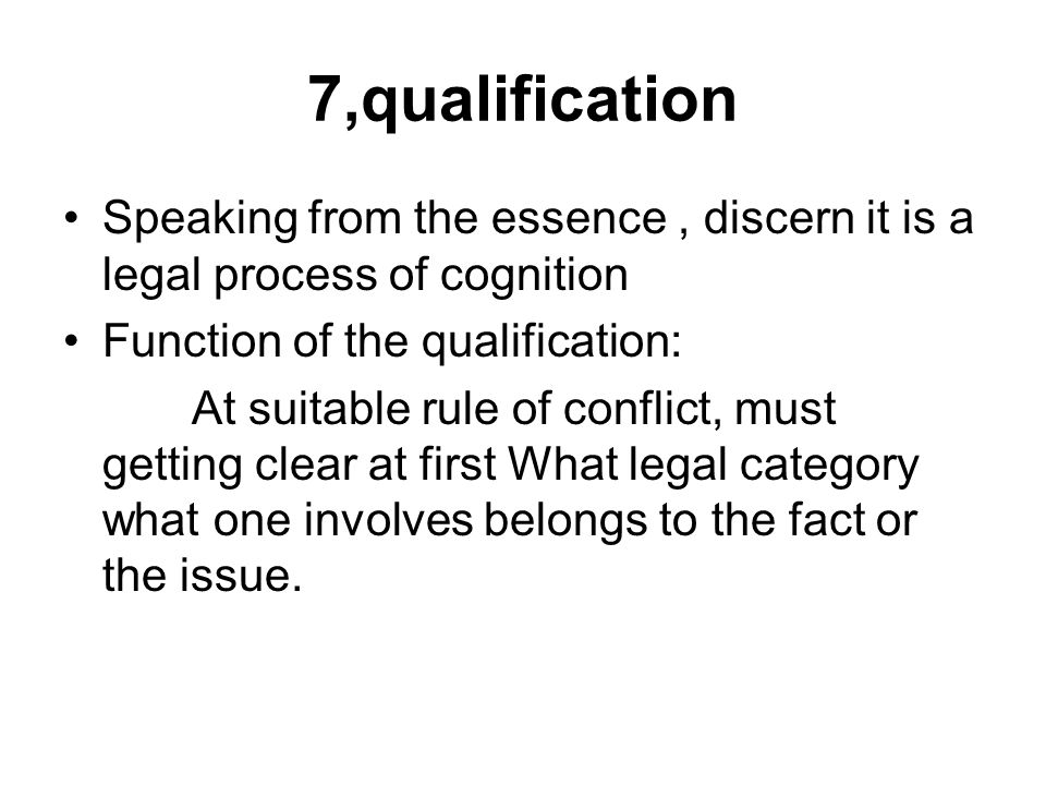 7,qualification Speaking from the essence, discern it is a legal process of cognition Function of the qualification: At suitable rule of conflict, must getting clear at first What legal category what one involves belongs to the fact or the issue.