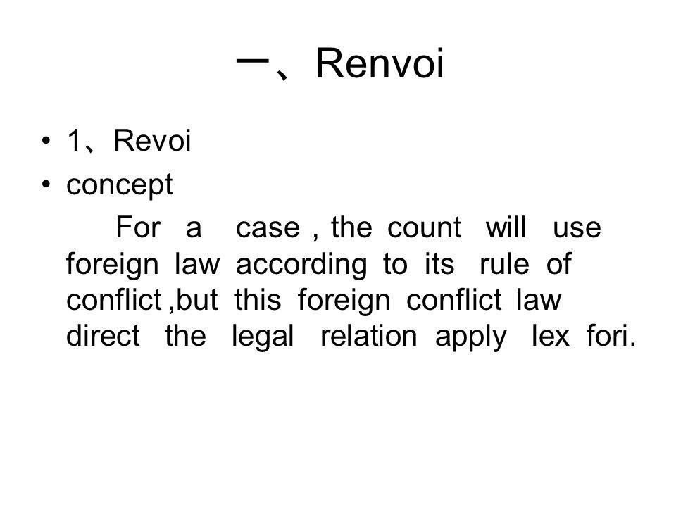 一、 Renvoi 1 、 Revoi concept For a case , the count will use foreign law according to its rule of conflict,but this foreign conflict law direct the legal relation apply lex fori.