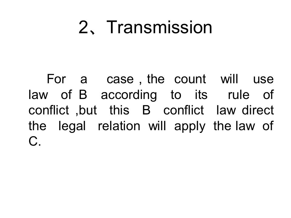 2 、 Transmission For a case , the count will use law of B according to its rule of conflict,but this B conflict law direct the legal relation will apply the law of C.