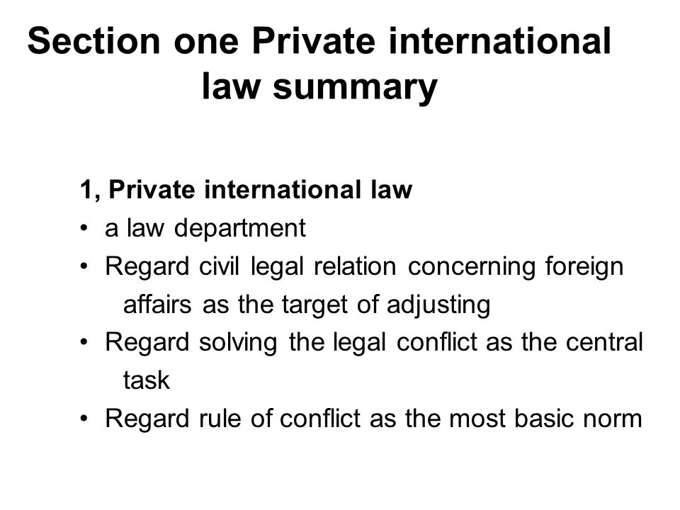 Section one Private international law summary 1, Private international law a law department Regard civil legal relation concerning foreign affairs as the target of adjusting Regard solving the legal conflict as the central task Regard rule of conflict as the most basic norm