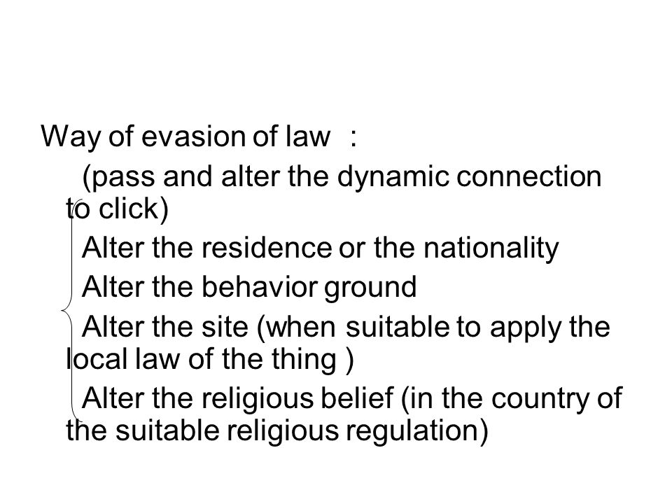 Way of evasion of law : (pass and alter the dynamic connection to click) Alter the residence or the nationality Alter the behavior ground Alter the site (when suitable to apply the local law of the thing ) Alter the religious belief (in the country of the suitable religious regulation)